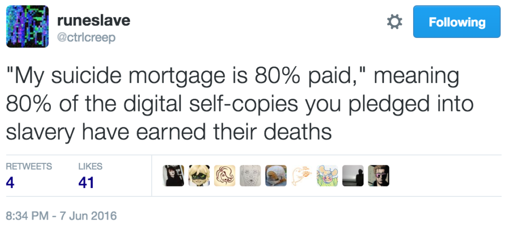 """My suicide mortgage is 80% paid,"" meaning 80% of the digital self-copies you pledged into slavery have earned their deaths"