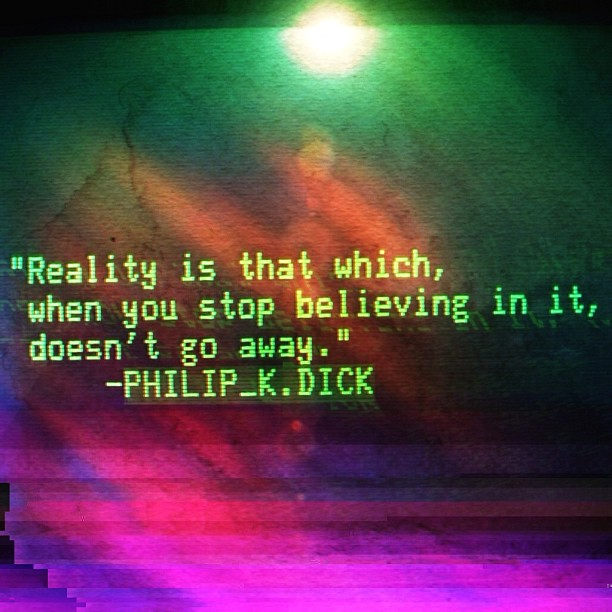 Philip K. Dick reality quote. Image via ▓▒░ TORLEY ░▒▓. Quote purportedly from I Hope I Shall Arrive Soon.
